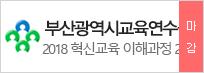 부산광역시교육연수원 2018 혁신교육 이해과정 2기 2018.08.22(수) ~ 2018.09.07(금)