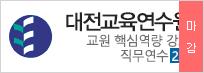 대전교육연수원 교원 핵심역량 강화 직무연수 2기   2019.05.24 (금) ~ 2019.05.31 (금)