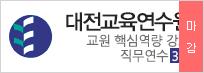 대전교육연수원 교원 핵심역량 강화 직무연수 3기  2019.06.21 (금) ~ 2019.06.28 (금)